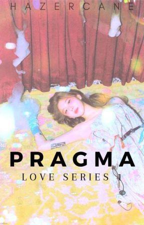 Pragma (Love Series 1) [ON-HOLD] by hazercane