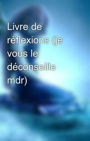 Livre de réflexions (je vous le déconseille mdr) by FleurdeGivre_94