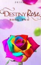 Destiny Rose Book 2 by ENDANGERED_SHISHI