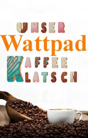 Unser Wattpad Kaffeeklatsch by Schokopudding1