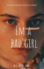 I'M A BAD GIRL (COMPLETED)✔ by MishTayotoBriol
