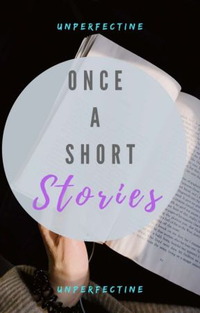 Once A Short Stories [ON- GOING] by UnperfecTine