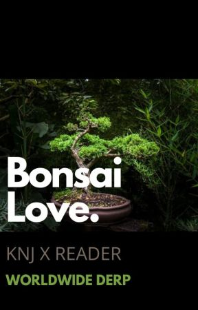 Bonsai Love knj x reader by WorldwideDerp