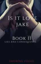 Is It Love Jake: Book 2: Lies and Consequences by Growingvogue