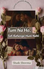Tum Na Ho,Toh Rahenge Hum Nahi by barbaad_logs