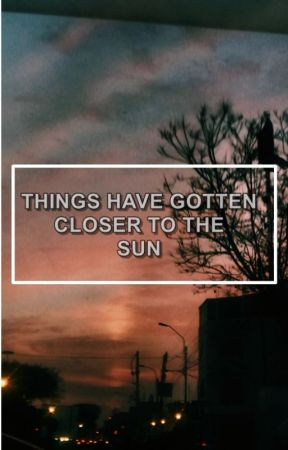 things have gotten closer to the sun by Stylinbeats