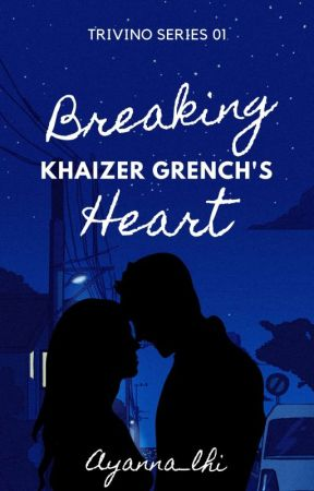 Breaking Khaizer Grench's Heart (Trivino Series #1) by Ayanna_lhi