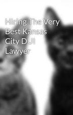 Hiring The Very Best Kansas City DUI Lawyer by eqkattorneyblog