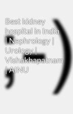 Best kidney hospital in India | Nephrology | Urology | Vishakhapatnam | AINU by ainuvizag