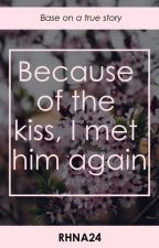 Because of the kiss, I met him again [ Based on a true story ] by RHNA24