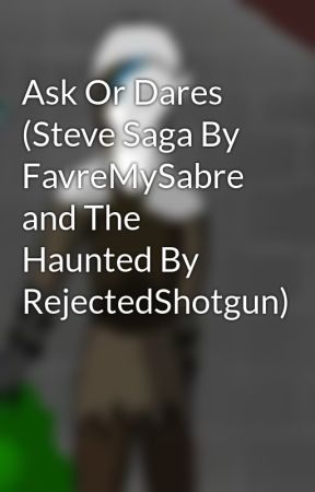 Ask Or Dares (Steve Saga By FavreMySabre and The Haunted By RejectedShotgun) by DJH1972