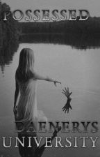 POSSESSED ; Daenerys University by SuitorofHell