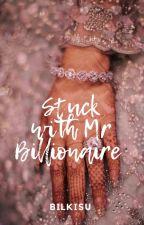 Stuck With Mr Billionaire by beingbilkisu