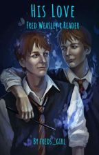 His Love [Fred Weasley x Reader]  by freds_girl