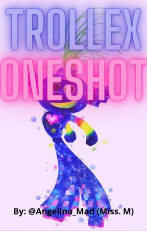 Trollex Oneshots (ON HOLD) by Angelina_Mad