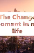 The Change Moment in my Life  by Hopeismydream