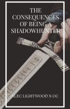 THE CONSEQUENCES OF BEING A SHADOWHUNTER || A.l by officialcga