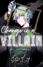 Change In A Villain (HIATUS) by _justaweeb17_