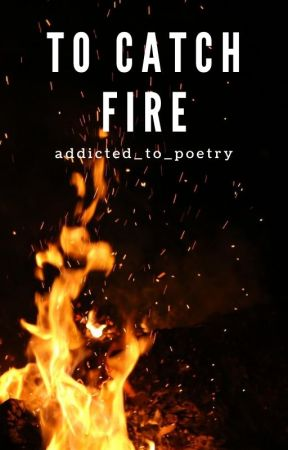 To Catch Fire by addicted_to_poetry