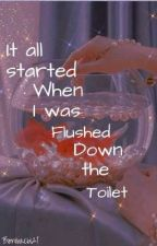It All Started when I was FLUSHED down the TOILET by bomibaebi21
