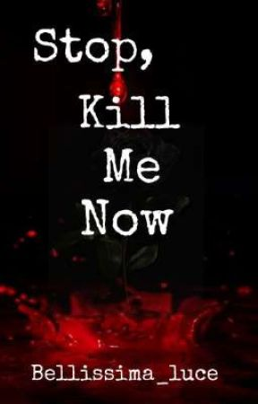 Stop, Kill Me Now by Bellissima_luce