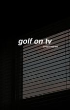 golf on tv / h.s by corbyn-hearted