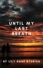 Until my last breath by LilyRoseStories