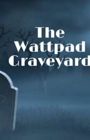 The Wattpad Graveyard  by SilvershireDaFangirl
