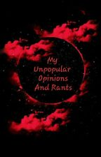 My Unpopular Opinions And Rants  by Cigarettes-N-Roses