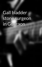 Gall bladder stone surgeon in Gurgaon by Miclinic1