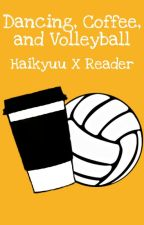 Dancing, Coffee, and Volleyball | Haikyuu X Reader by PrincessTunaFish