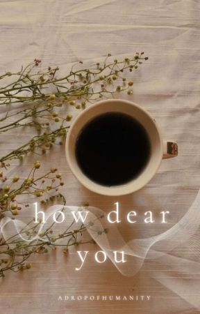 How Dear You by adropofhumanity