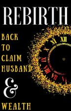 Rebirth: Back To Claim Husband And Wealth by TONYANN