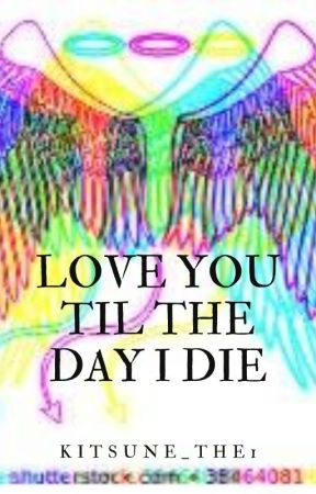 LOVE YOU TIL THE DAY I DIE by Kitsune_the1