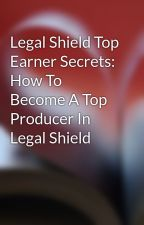 Legal Shield Top Earner Secrets: How To Become A Top Producer In Legal Shield by irantail72