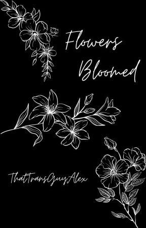 Flowers Bloomed by ThatTransGuyAlex