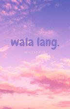 wala lang. by misssopya