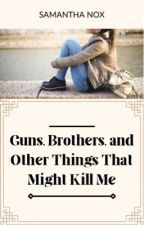 Guns, Brothers, and Other Things That Might Kill Me by sloanesteele