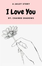 I love you   Jailey by Chained_Shadows