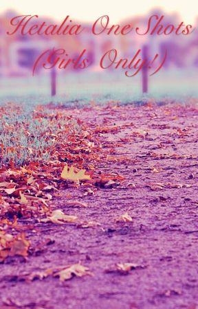 Hetalia One - shots (Girls only!) (ON HOLD) by MCgirl123