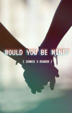 Would You be mine? { Jennie X Reader } by ZirahGemetri