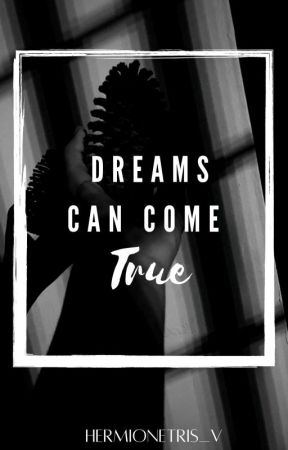DREAMS CAN COME TRUE by HermioneTris_V