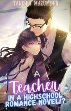 A Teacher in a Highschool Romance Novel?! by tmazumder05