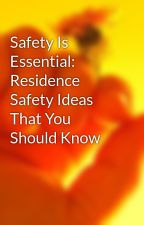 Safety Is Essential: Residence Safety Ideas That You Should Know by sosggatesser54