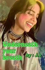 UNDERNEATH YOUR BREATH | Billie Eilish FanFiction by resistantchetaa