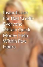 Instant Loan For Bad Credit- Everyone Obtain Quick Money Help Within Few Hours by darenavary