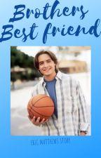 My Brothers Best Friend (Eric Matthews Story) by Multifandommaniac13