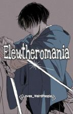 Eleutheromania -- Levi Ackerman x Reader -- by Loves_WeirdPeople