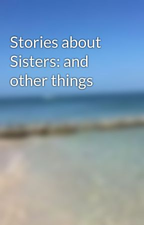 Stories about Sisters: and other things by losautenticos