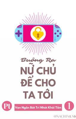 [BHTT][Xuyên Thư][Pt 1] Buông Ra Nữ Chủ Để Cho Ta Tới - Vạn Ngôn Bất Trị